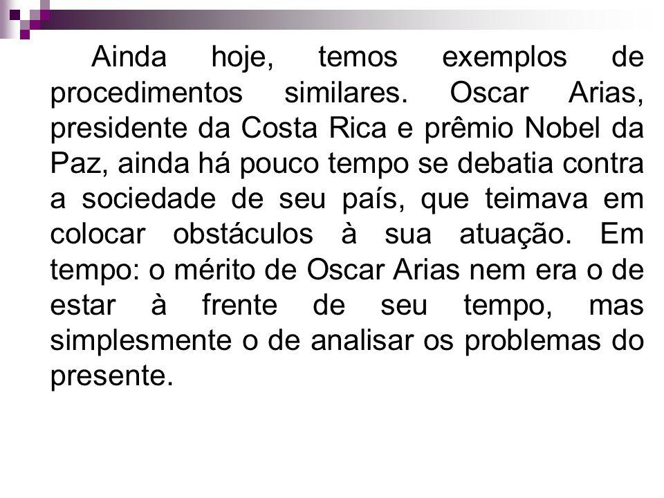 Ainda hoje, temos exemplos de procedimentos similares. Oscar Arias, presidente da Costa Rica e prêmio Nobel da Paz, ainda há pouco tempo se debatia co