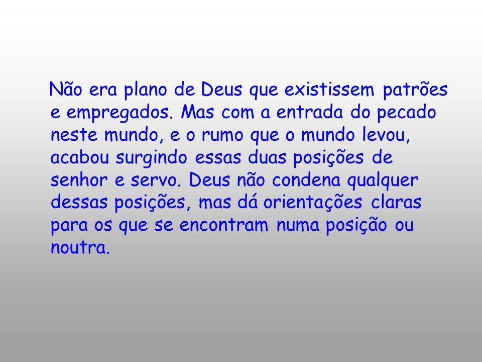 Não era plano de Deus que existissem patrões e empregados. Mas com a entrada do pecado neste mundo, e o rumo que o mundo levou, acabou surgindo essas