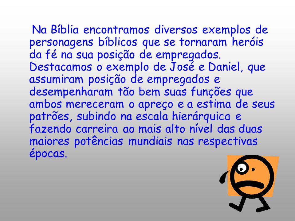 Na Bíblia encontramos diversos exemplos de personagens bíblicos que se tornaram heróis da fé na sua posição de empregados. Destacamos o exemplo de Jos