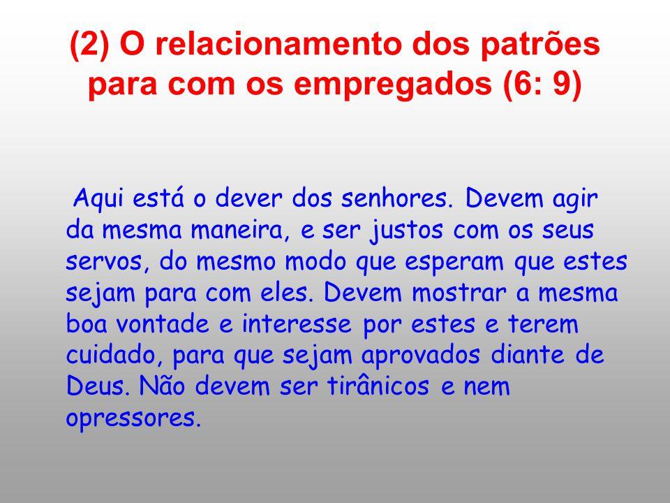 (2) O relacionamento dos patrões para com os empregados (6: 9) Aqui está o dever dos senhores. Devem agir da mesma maneira, e ser justos com os seus s