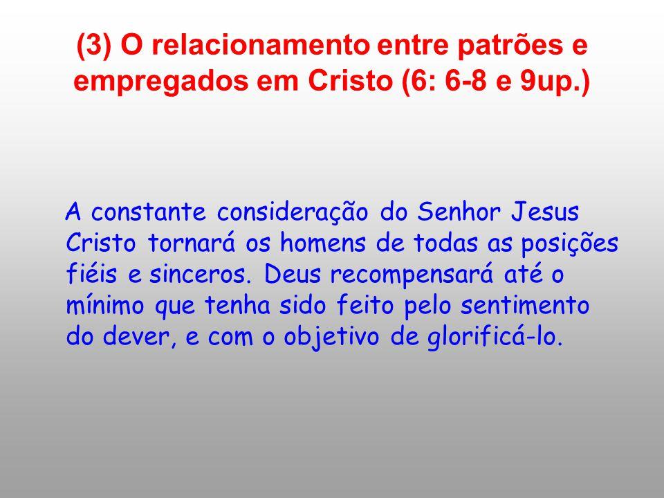(3) O relacionamento entre patrões e empregados em Cristo (6: 6-8 e 9up.) A constante consideração do Senhor Jesus Cristo tornará os homens de todas a
