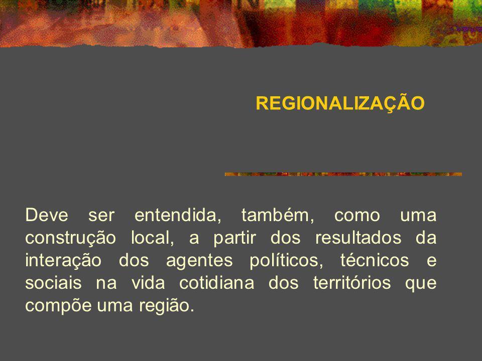 REGIONALIZAÇÃO Deve ser entendida, também, como uma construção local, a partir dos resultados da interação dos agentes políticos, técnicos e sociais n