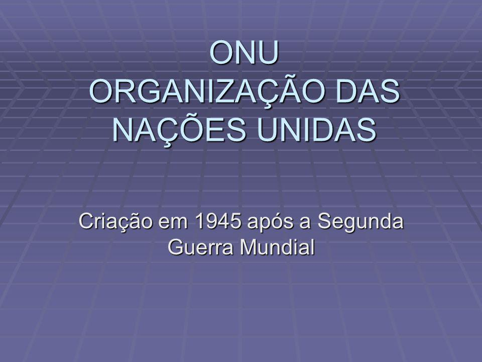 ONU ORGANIZAÇÃO DAS NAÇÕES UNIDAS Criação em 1945 após a Segunda Guerra Mundial