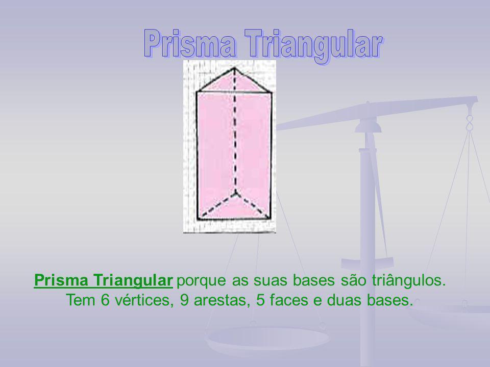 Prisma Triangular porque as suas bases são triângulos. Tem 6 vértices, 9 arestas, 5 faces e duas bases.