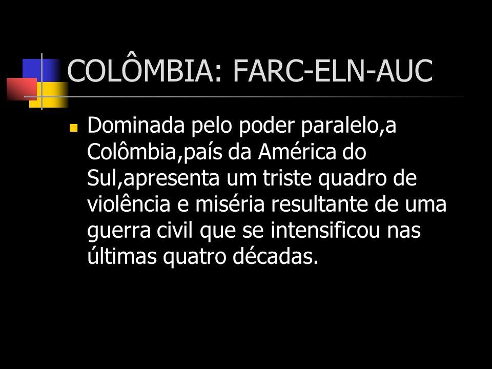 COLÔMBIA: FARC-ELN-AUC Dominada pelo poder paralelo,a Colômbia,país da América do Sul,apresenta um triste quadro de violência e miséria resultante de