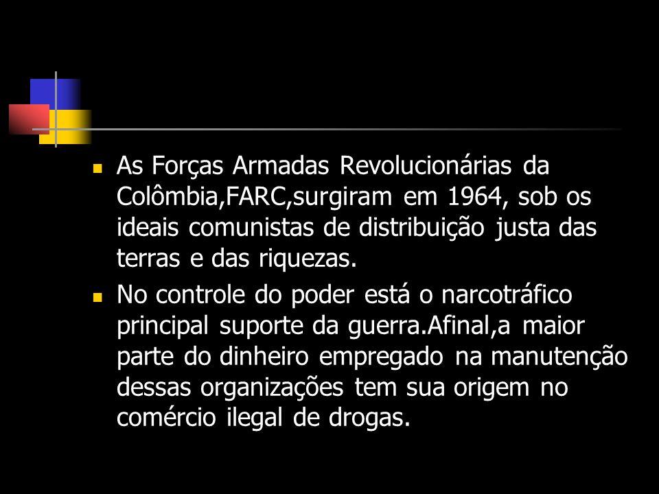 As Forças Armadas Revolucionárias da Colômbia,FARC,surgiram em 1964, sob os ideais comunistas de distribuição justa das terras e das riquezas. No cont