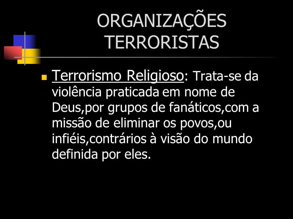 ORGANIZAÇÕES TERRORISTAS Terrorismo Religioso : Trata-se da violência praticada em nome de Deus,por grupos de fanáticos,com a missão de eliminar os po