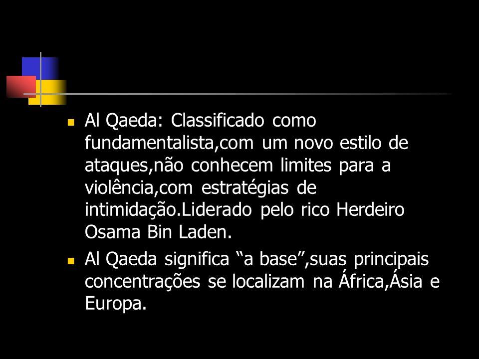 Al Qaeda: Classificado como fundamentalista,com um novo estilo de ataques,não conhecem limites para a violência,com estratégias de intimidação.Liderad