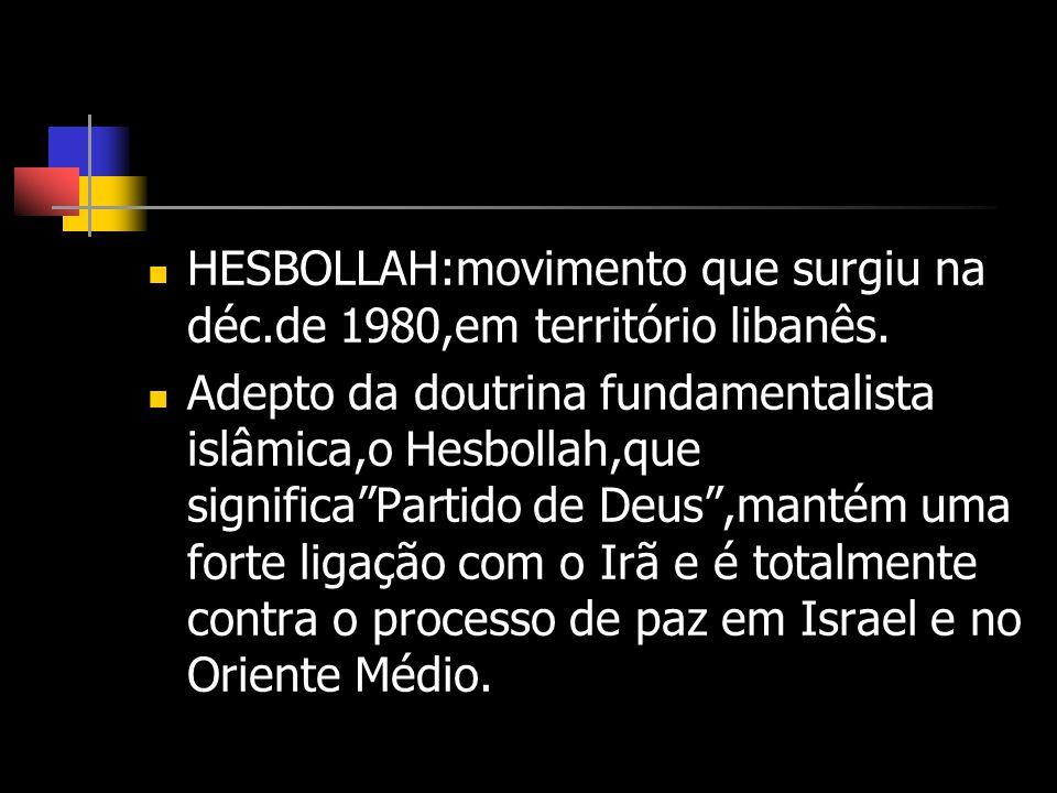 HESBOLLAH:movimento que surgiu na déc.de 1980,em território libanês. Adepto da doutrina fundamentalista islâmica,o Hesbollah,que significaPartido de D
