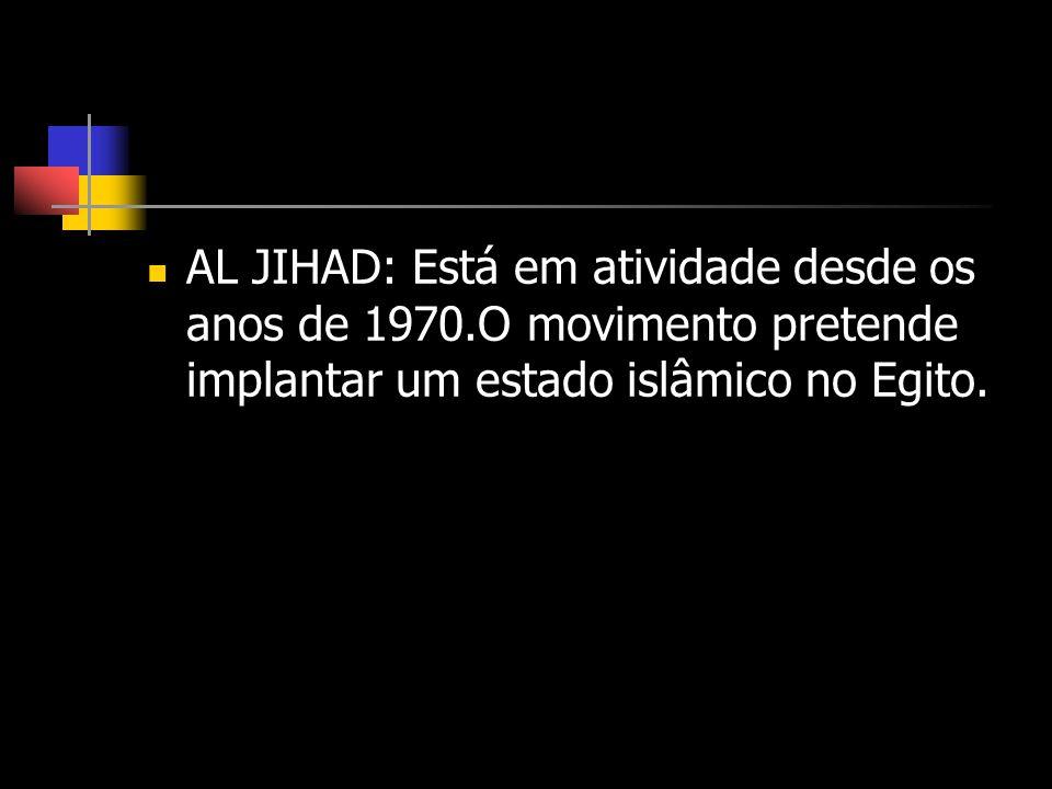 AL JIHAD: Está em atividade desde os anos de 1970.O movimento pretende implantar um estado islâmico no Egito.