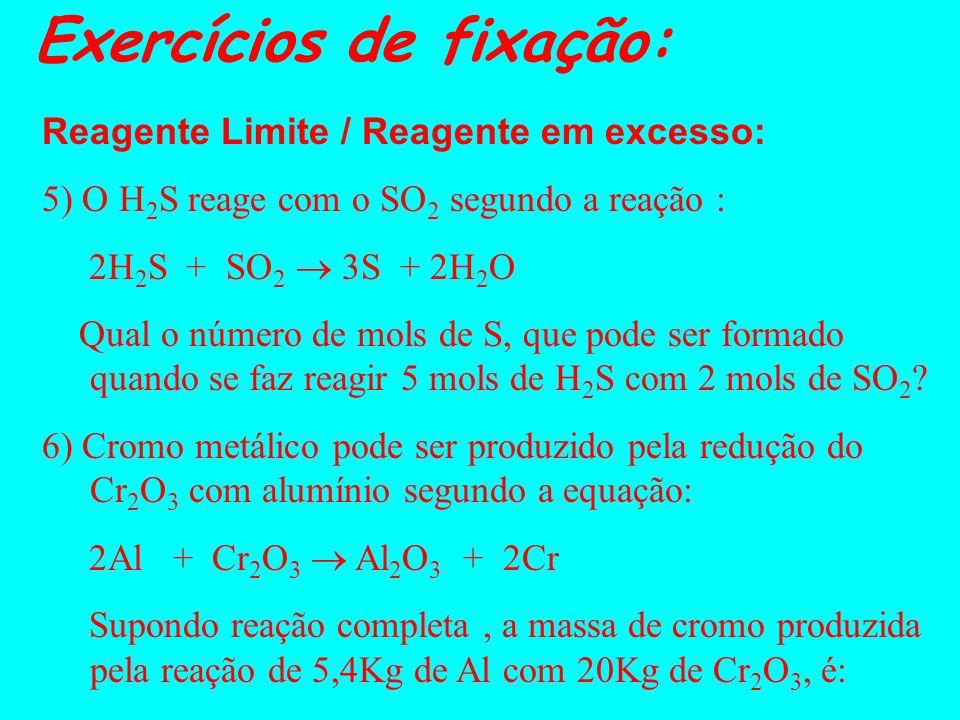 Exercícios de fixação: Reagente Limite / Reagente em excesso: 5) O H 2 S reage com o SO 2 segundo a reação : 2H 2 S + SO 2 3S + 2H 2 O Qual o número de mols de S, que pode ser formado quando se faz reagir 5 mols de H 2 S com 2 mols de SO 2 .