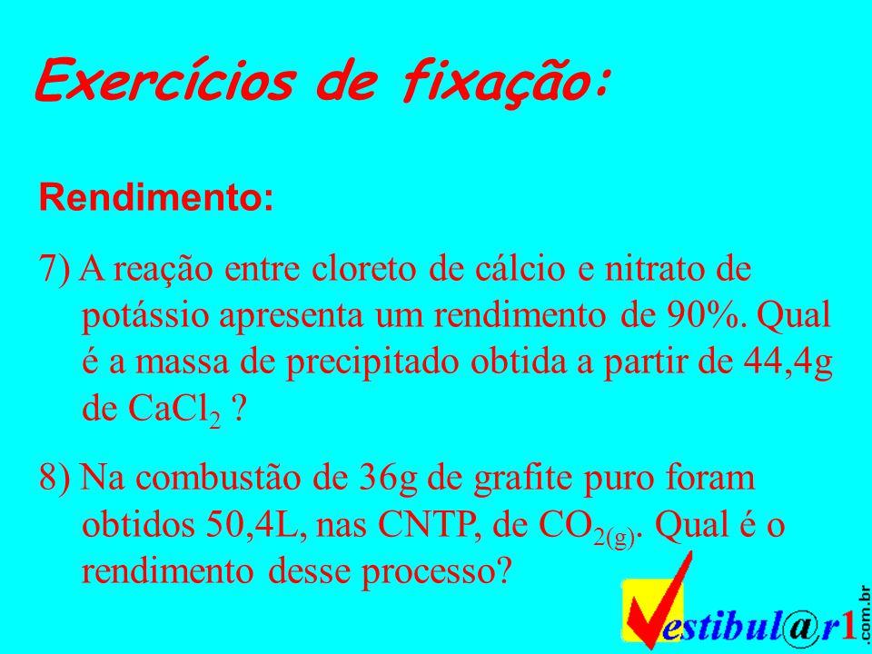 Exercícios de fixação: Rendimento: 7) A reação entre cloreto de cálcio e nitrato de potássio apresenta um rendimento de 90%.