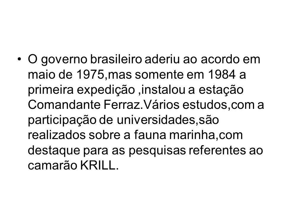 O governo brasileiro aderiu ao acordo em maio de 1975,mas somente em 1984 a primeira expedição,instalou a estação Comandante Ferraz.Vários estudos,com