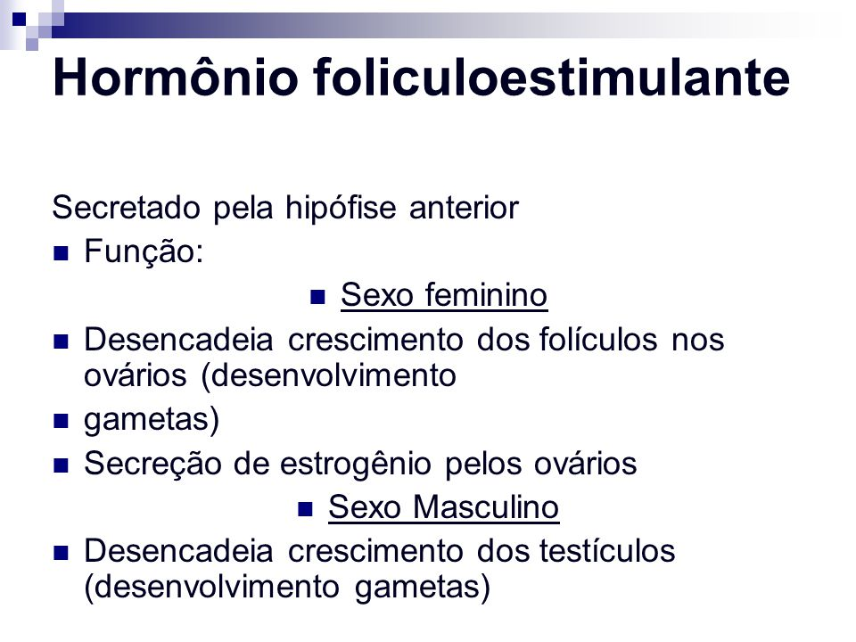 Hormônio foliculoestimulante Secretado pela hipófise anterior Função: Sexo feminino Desencadeia crescimento dos folículos nos ovários (desenvolvimento