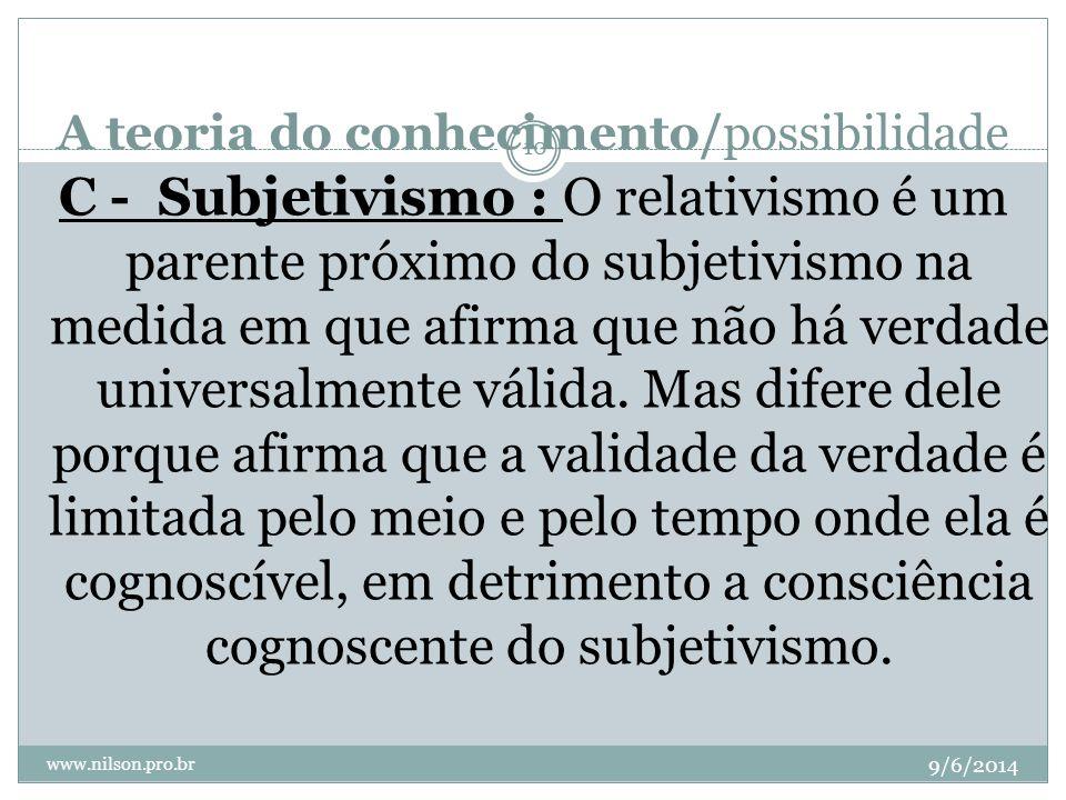 A teoria do conhecimento/possibilidade 9/6/2014 www.nilson.pro.br 10 C - Subjetivismo : O relativismo é um parente próximo do subjetivismo na medida e