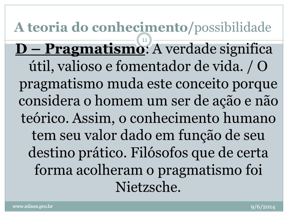A teoria do conhecimento/possibilidade 9/6/2014 www.nilson.pro.br 11 D – Pragmatismo: A verdade significa útil, valioso e fomentador de vida. / O prag