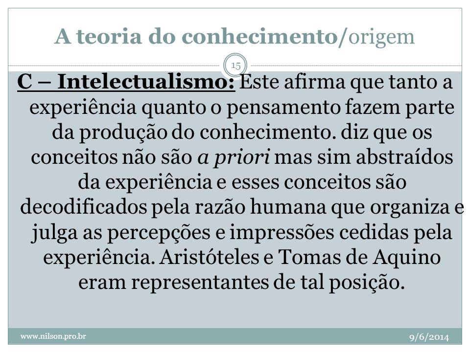 A teoria do conhecimento/origem 9/6/2014 www.nilson.pro.br 15 C – Intelectualismo: Este afirma que tanto a experiência quanto o pensamento fazem parte
