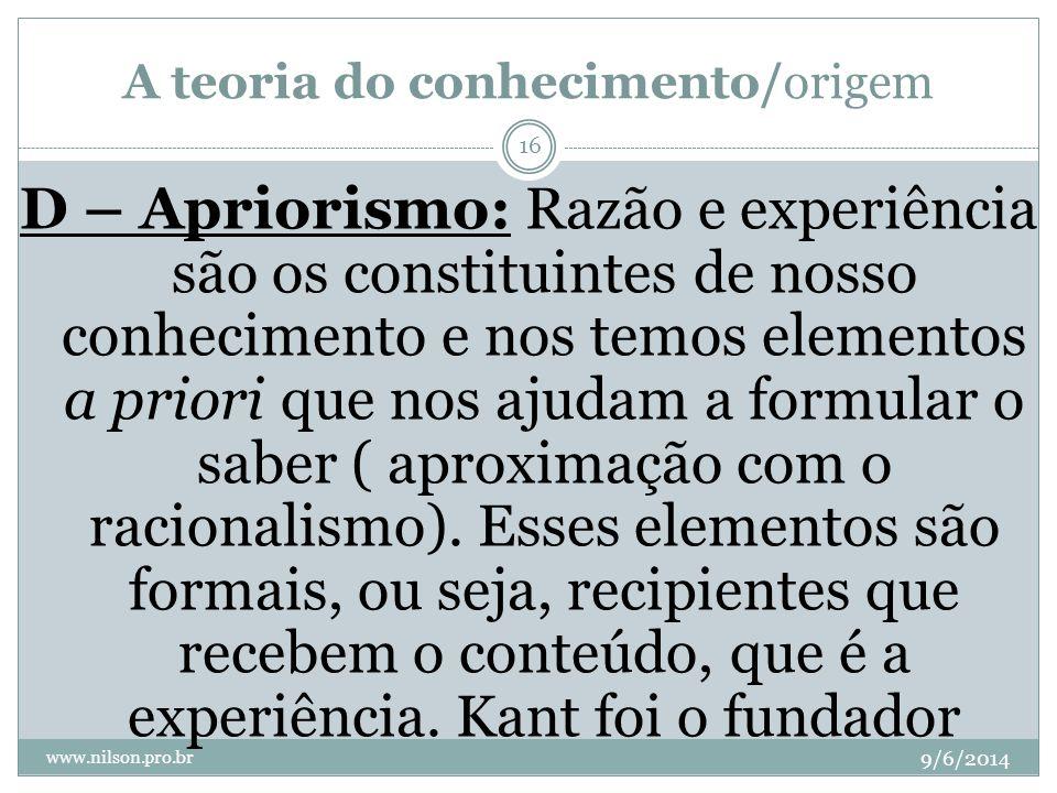 A teoria do conhecimento/origem 9/6/2014 www.nilson.pro.br 16 D – Apriorismo: Razão e experiência são os constituintes de nosso conhecimento e nos tem