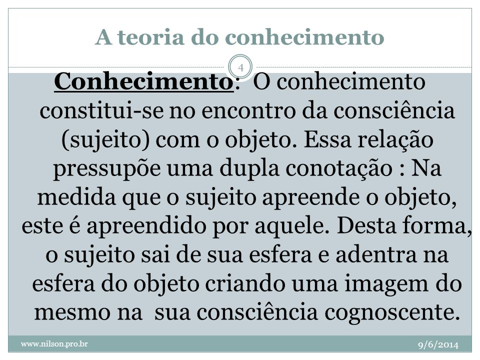 A teoria do conhecimento 9/6/2014 www.nilson.pro.br 4 Conhecimento: O conhecimento constitui-se no encontro da consciência (sujeito) com o objeto. Ess