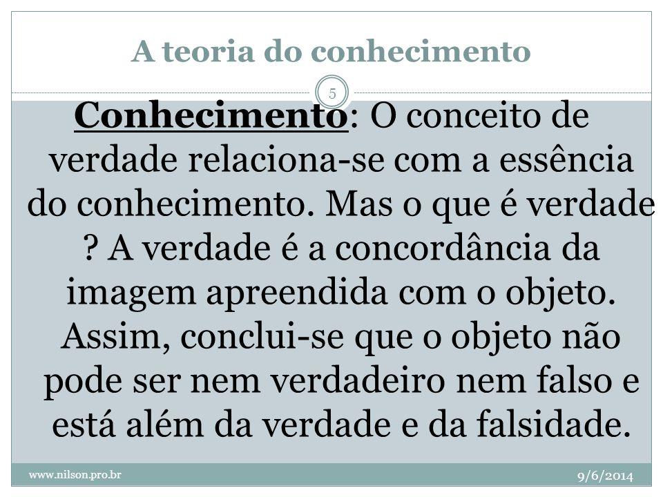 A teoria do conhecimento 9/6/2014 www.nilson.pro.br 5 Conhecimento: O conceito de verdade relaciona-se com a essência do conhecimento. Mas o que é ver