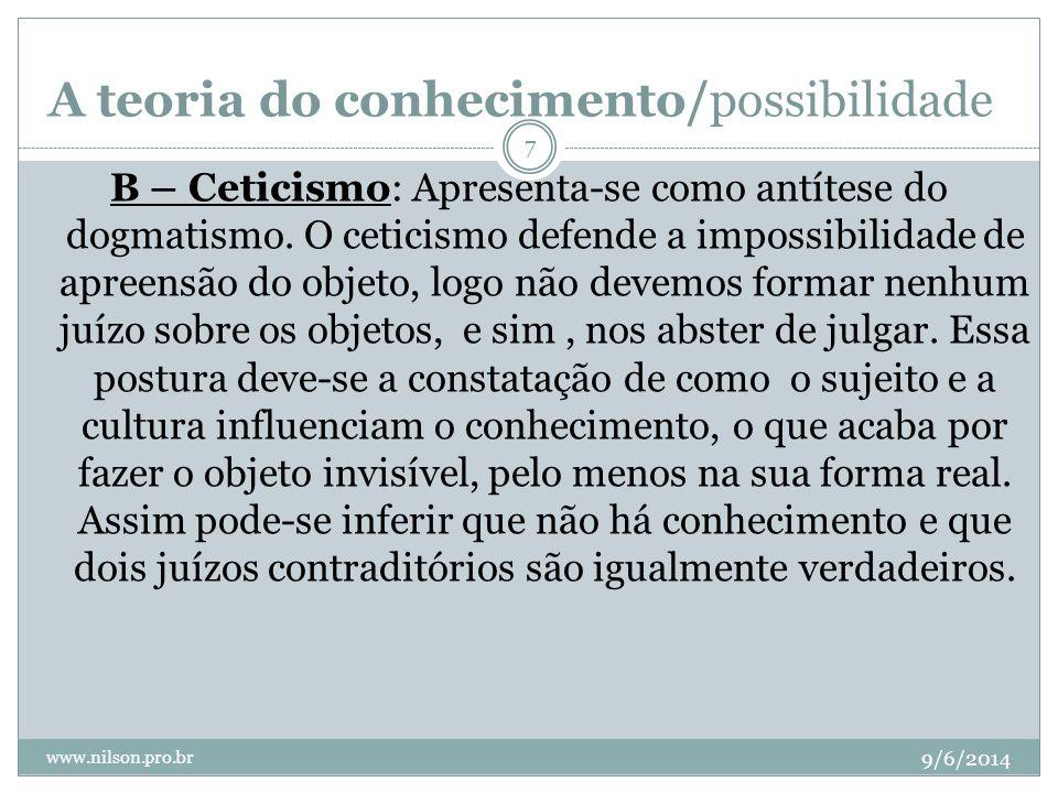 A teoria do conhecimento/possibilidade 9/6/2014 www.nilson.pro.br 7 B – Ceticismo: Apresenta-se como antítese do dogmatismo. O ceticismo defende a imp