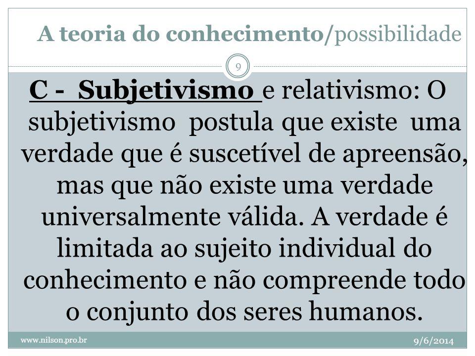 A teoria do conhecimento/possibilidade 9/6/2014 www.nilson.pro.br 10 C - Subjetivismo : O relativismo é um parente próximo do subjetivismo na medida em que afirma que não há verdade universalmente válida.