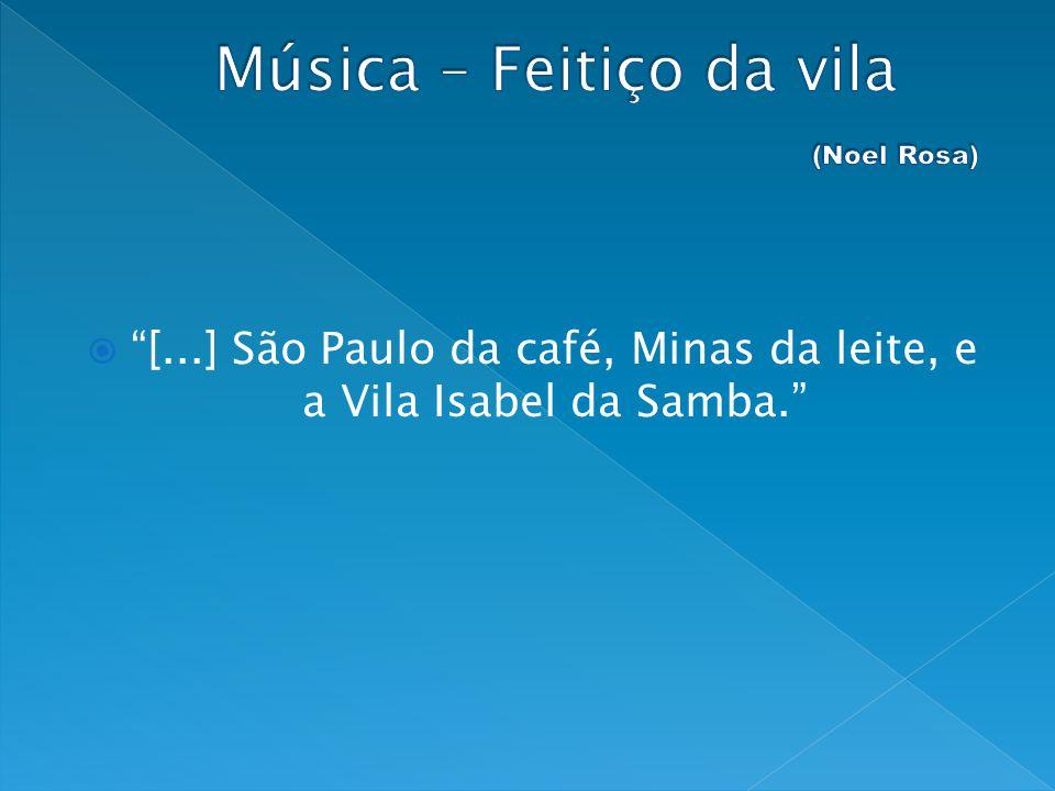 [...] São Paulo da café, Minas da leite, e a Vila Isabel da Samba.