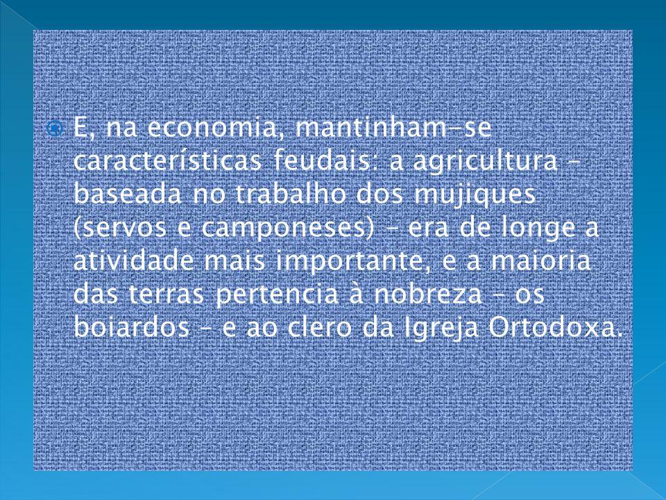 E, na economia, mantinham-se características feudais: a agricultura – baseada no trabalho dos mujiques (servos e camponeses) – era de longe a atividad