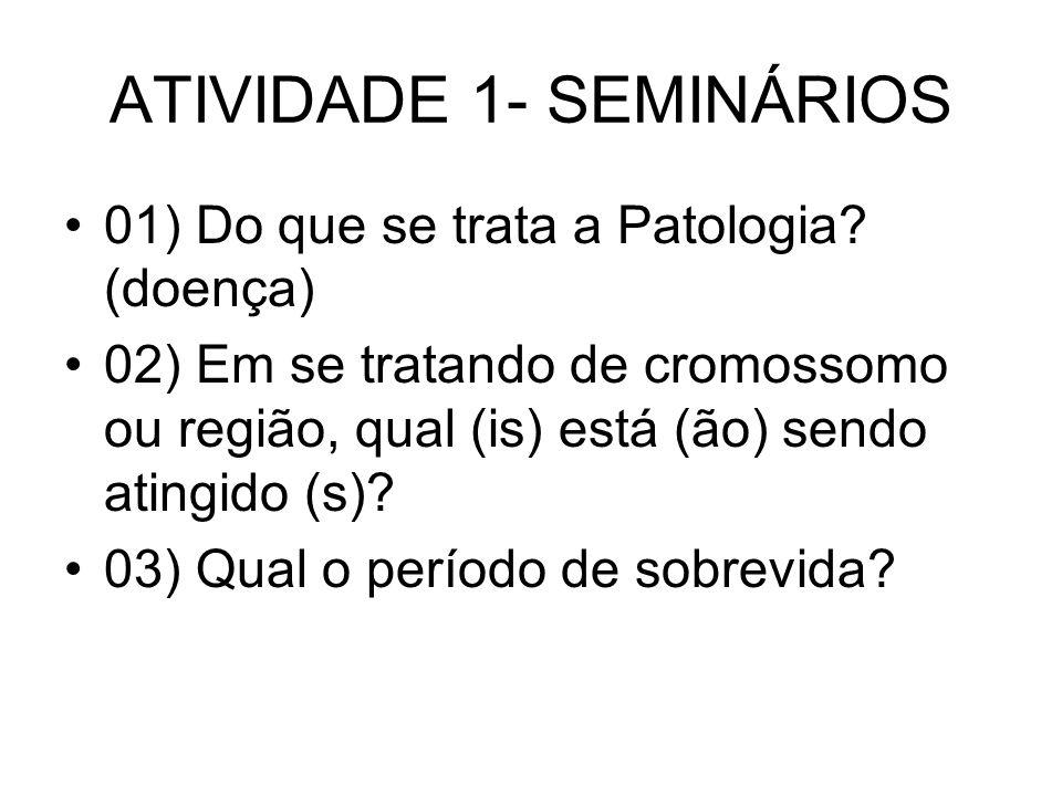 ATIVIDADE 1- SEMINÁRIOS 01) Do que se trata a Patologia? (doença) 02) Em se tratando de cromossomo ou região, qual (is) está (ão) sendo atingido (s)?