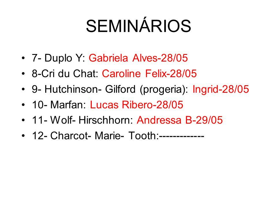 SEMINÁRIOS 7- Duplo Y: Gabriela Alves-28/05 8-Cri du Chat: Caroline Felix-28/05 9- Hutchinson- Gilford (progeria): Ingrid-28/05 10- Marfan: Lucas Ribero-28/05 11- Wolf- Hirschhorn: Andressa B-29/05 12- Charcot- Marie- Tooth:-------------