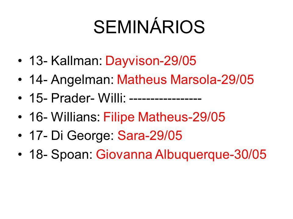 SEMINÁRIOS 13- Kallman: Dayvison-29/05 14- Angelman: Matheus Marsola-29/05 15- Prader- Willi: ----------------- 16- Willians: Filipe Matheus-29/05 17- Di George: Sara-29/05 18- Spoan: Giovanna Albuquerque-30/05