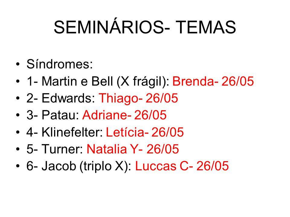 SEMINÁRIOS- TEMAS Síndromes: 1- Martin e Bell (X frágil): Brenda- 26/05 2- Edwards: Thiago- 26/05 3- Patau: Adriane- 26/05 4- Klinefelter: Letícia- 26
