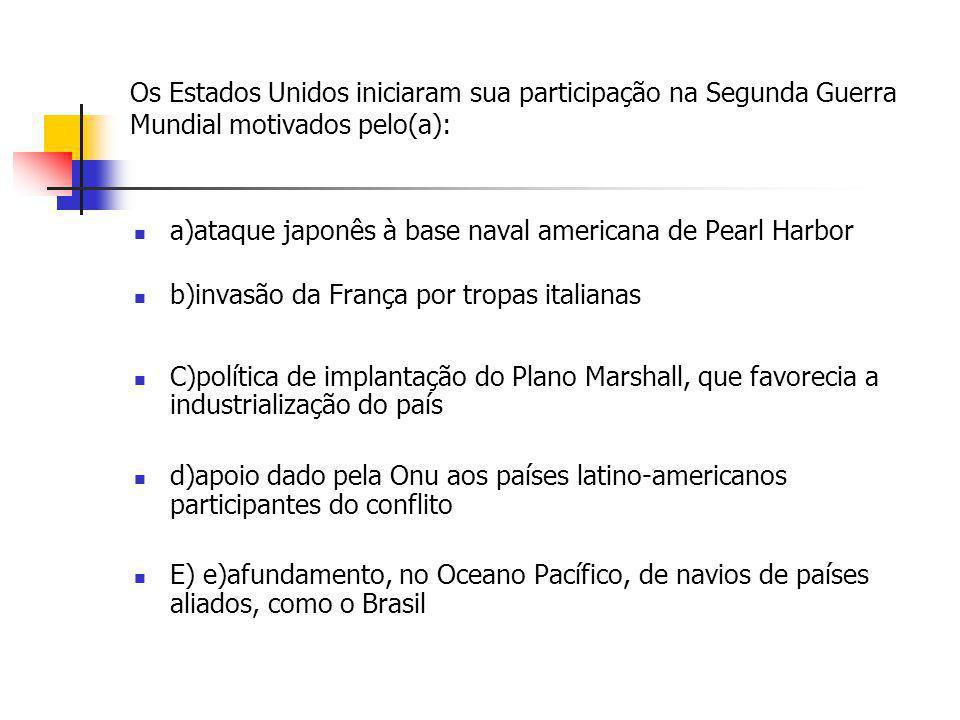 Os Estados Unidos iniciaram sua participação na Segunda Guerra Mundial motivados pelo(a): a)ataque japonês à base naval americana de Pearl Harbor b)in