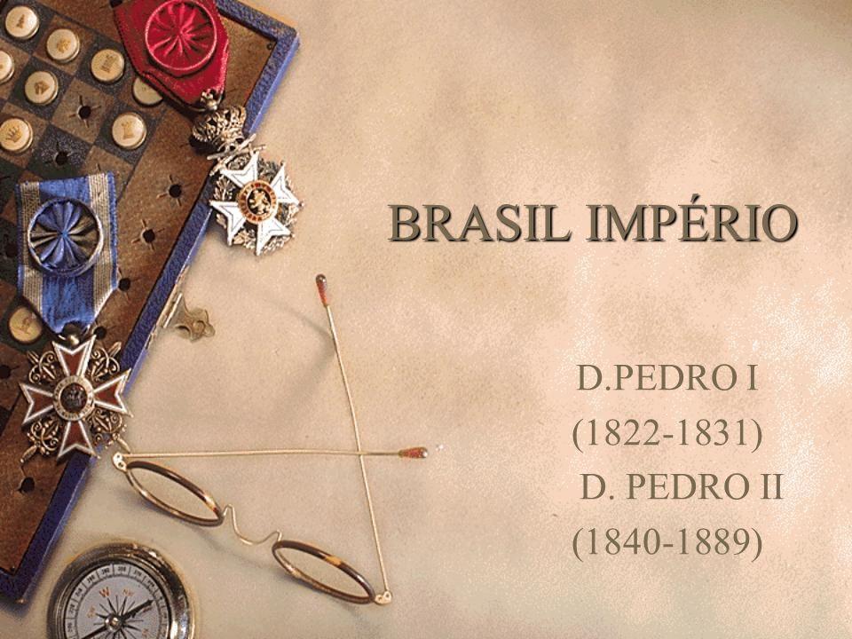 BRASIL IMPÉRIO D.PEDRO I (1822-1831) D. PEDRO II (1840-1889)
