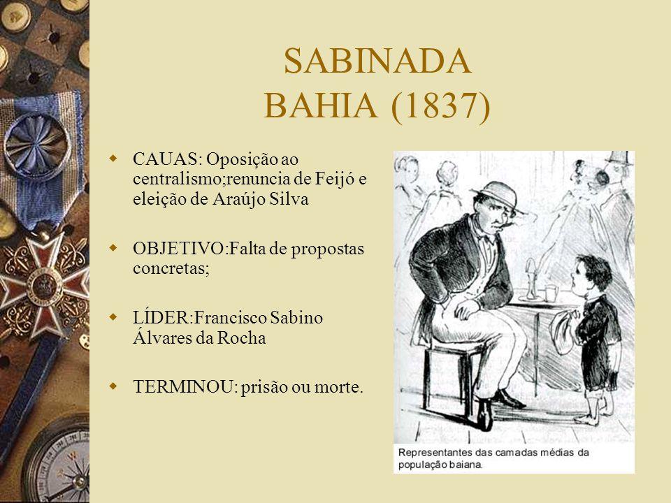 SABINADA BAHIA (1837) CAUAS: Oposição ao centralismo;renuncia de Feijó e eleição de Araújo Silva OBJETIVO:Falta de propostas concretas; LÍDER:Francisco Sabino Álvares da Rocha TERMINOU: prisão ou morte.