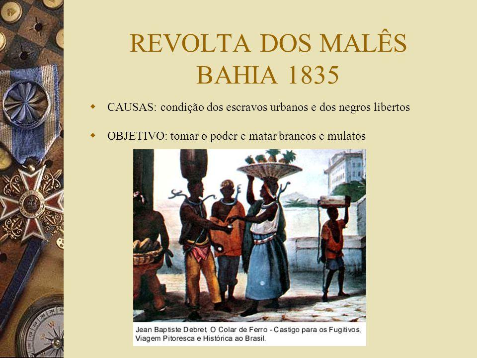 REVOLTA DOS MALÊS BAHIA 1835 CAUSAS: condição dos escravos urbanos e dos negros libertos OBJETIVO: tomar o poder e matar brancos e mulatos