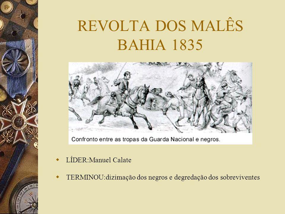 REVOLTA DOS MALÊS BAHIA 1835 LÍDER:Manuel Calate TERMINOU:dizimação dos negros e degredação dos sobreviventes