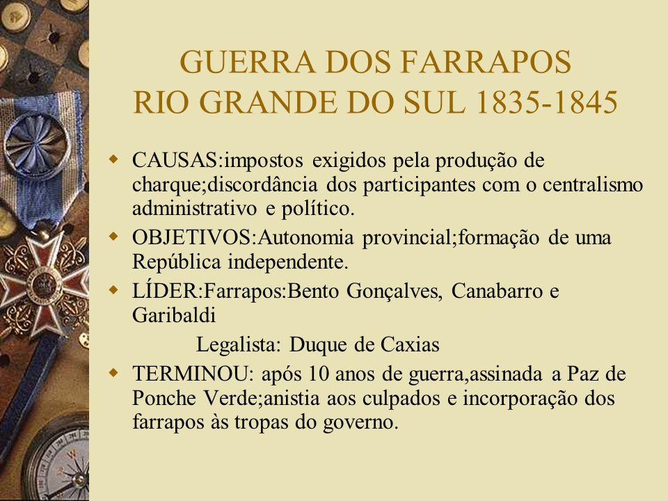 GUERRA DOS FARRAPOS RIO GRANDE DO SUL 1835-1845 CAUSAS:impostos exigidos pela produção de charque;discordância dos participantes com o centralismo administrativo e político.