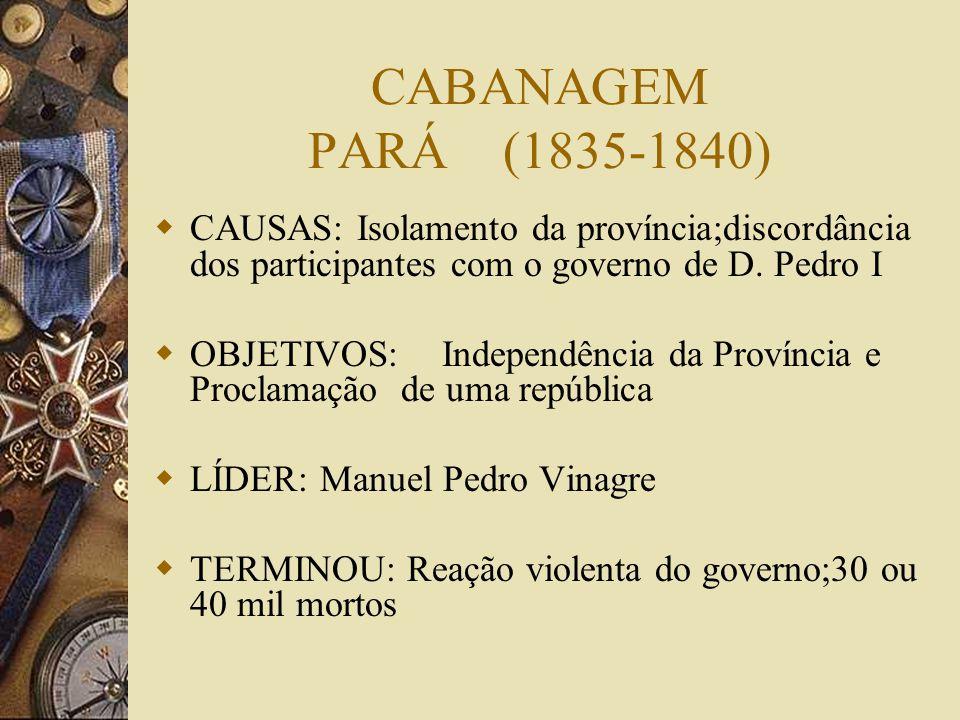 CABANAGEM PARÁ (1835-1840) CAUSAS: Isolamento da província;discordância dos participantes com o governo de D.