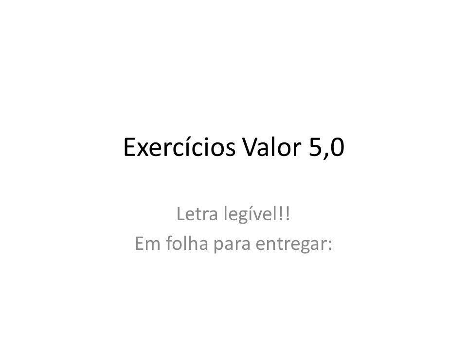 Exercícios Valor 5,0 Letra legível!! Em folha para entregar:
