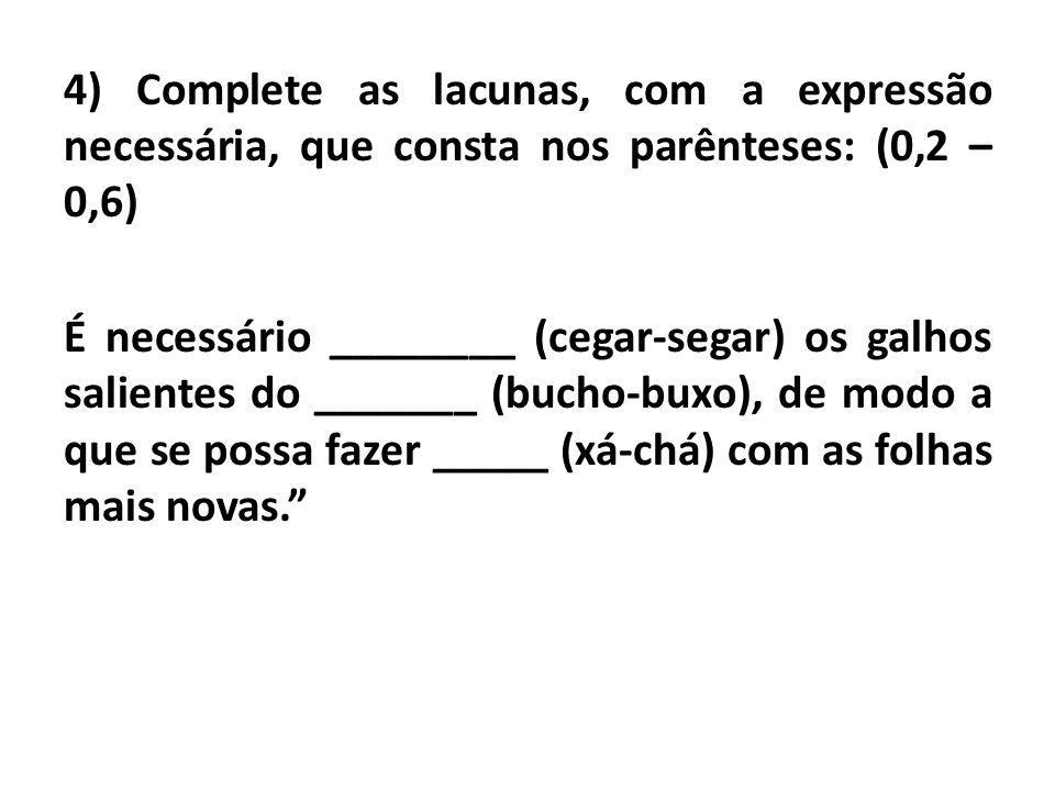 4) Complete as lacunas, com a expressão necessária, que consta nos parênteses: (0,2 – 0,6) É necessário ________ (cegar-segar) os galhos salientes do _______ (bucho-buxo), de modo a que se possa fazer _____ (xá-chá) com as folhas mais novas.
