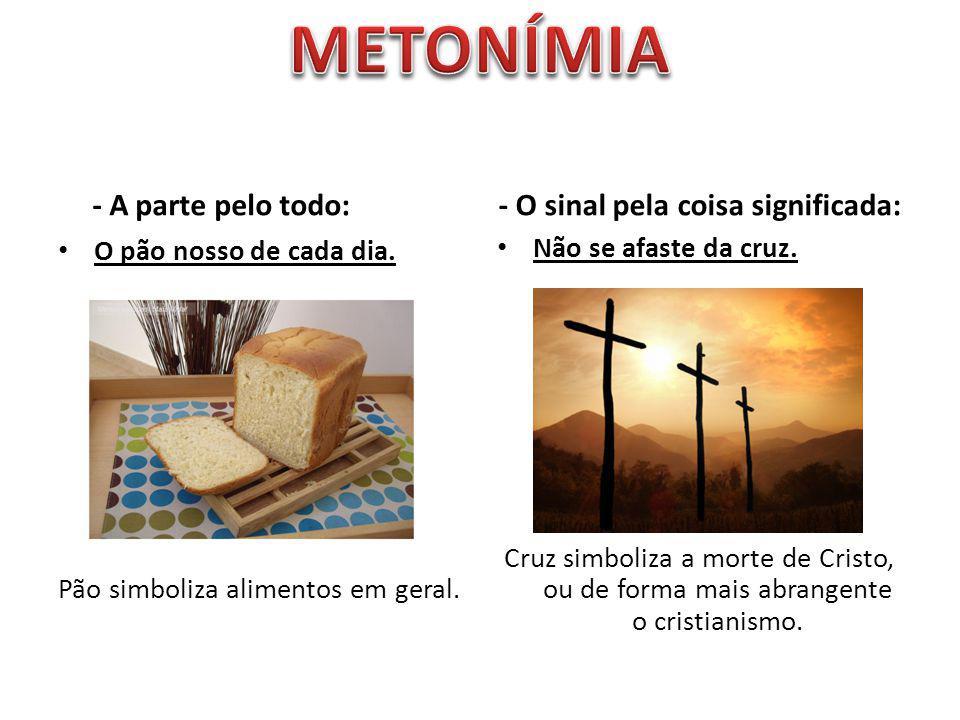- A parte pelo todo: O pão nosso de cada dia. Pão simboliza alimentos em geral. - O sinal pela coisa significada: Não se afaste da cruz. Cruz simboliz