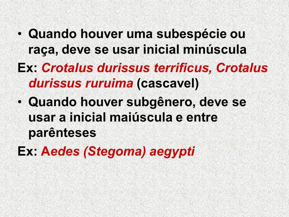 Quando houver uma subespécie ou raça, deve se usar inicial minúscula Ex: Crotalus durissus terrificus, Crotalus durissus ruruima (cascavel) Quando houver subgênero, deve se usar a inicial maiúscula e entre parênteses Ex: Aedes (Stegoma) aegypti