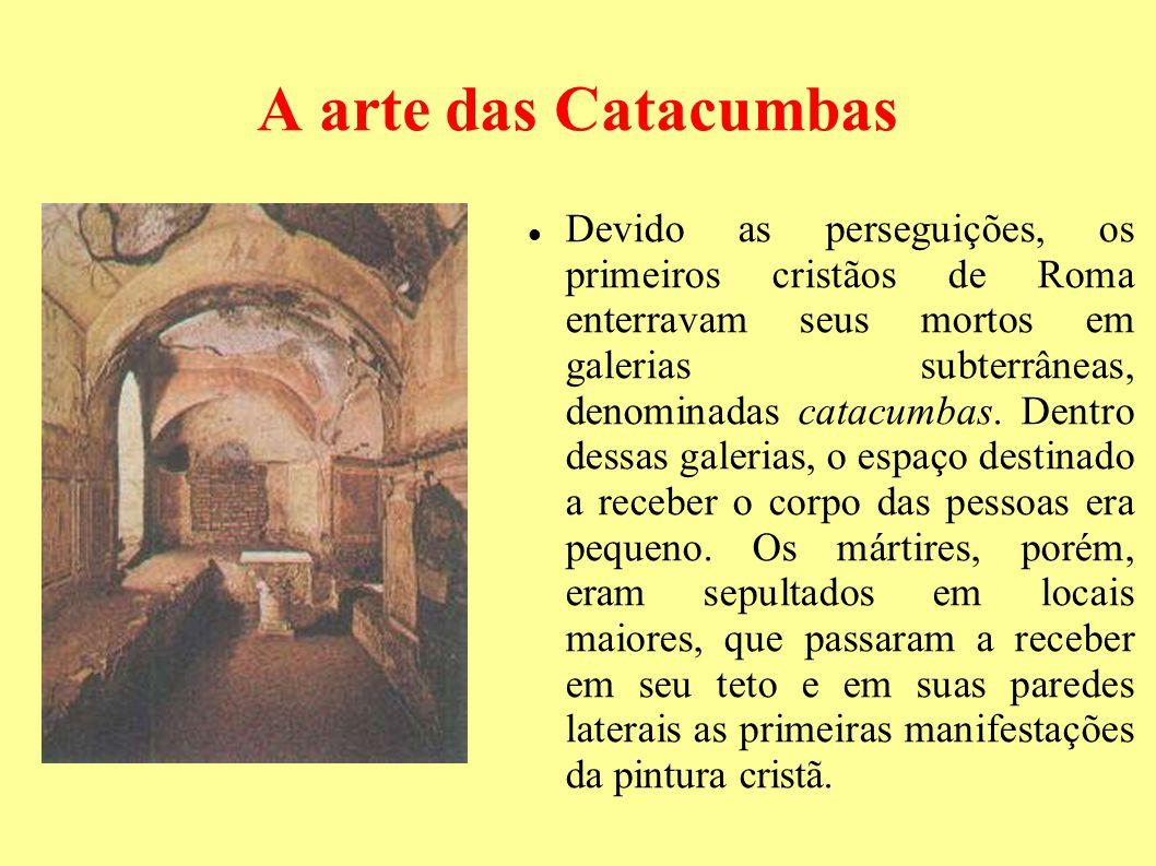 A arte das Catacumbas Devido as perseguições, os primeiros cristãos de Roma enterravam seus mortos em galerias subterrâneas, denominadas catacumbas. D