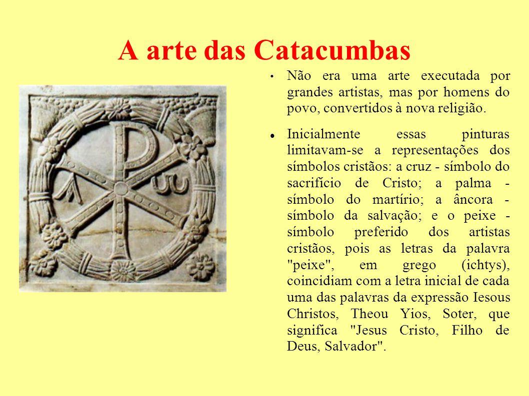A arte das Catacumbas Não era uma arte executada por grandes artistas, mas por homens do povo, convertidos à nova religião. Inicialmente essas pintura