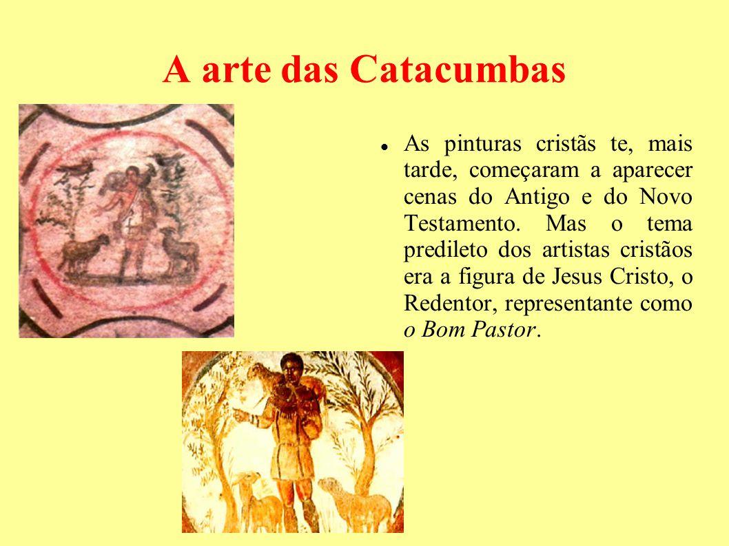A arte das Catacumbas As pinturas cristãs te, mais tarde, começaram a aparecer cenas do Antigo e do Novo Testamento. Mas o tema predileto dos artistas