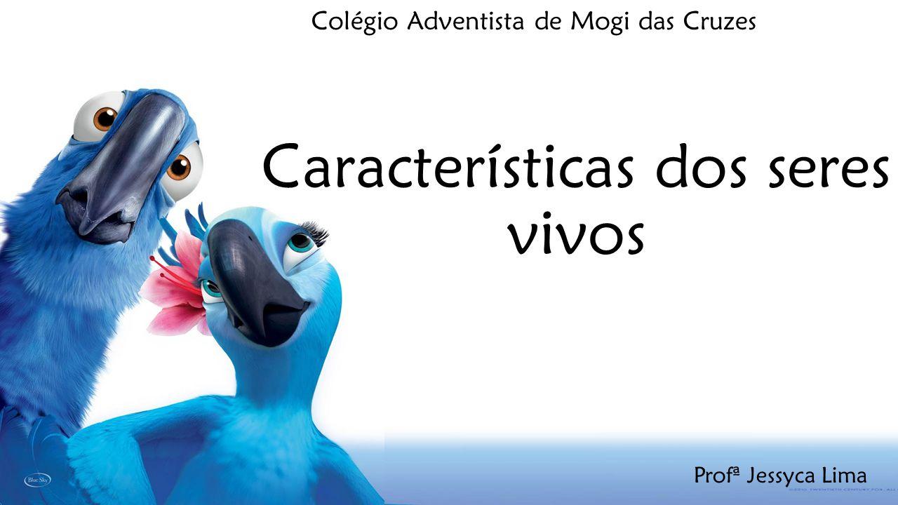 Características dos seres vivos Colégio Adventista de Mogi das Cruzes Profª Jessyca Lima