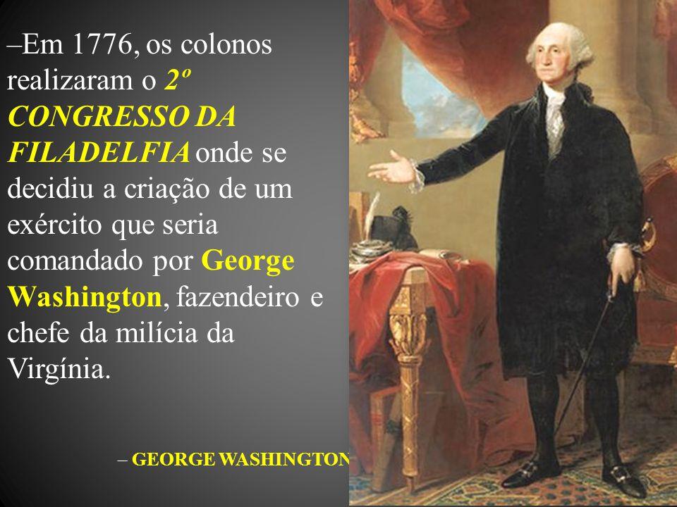 –Em 1776, os colonos realizaram o 2º CONGRESSO DA FILADELFIA onde se decidiu a criação de um exército que seria comandado por George Washington, fazen