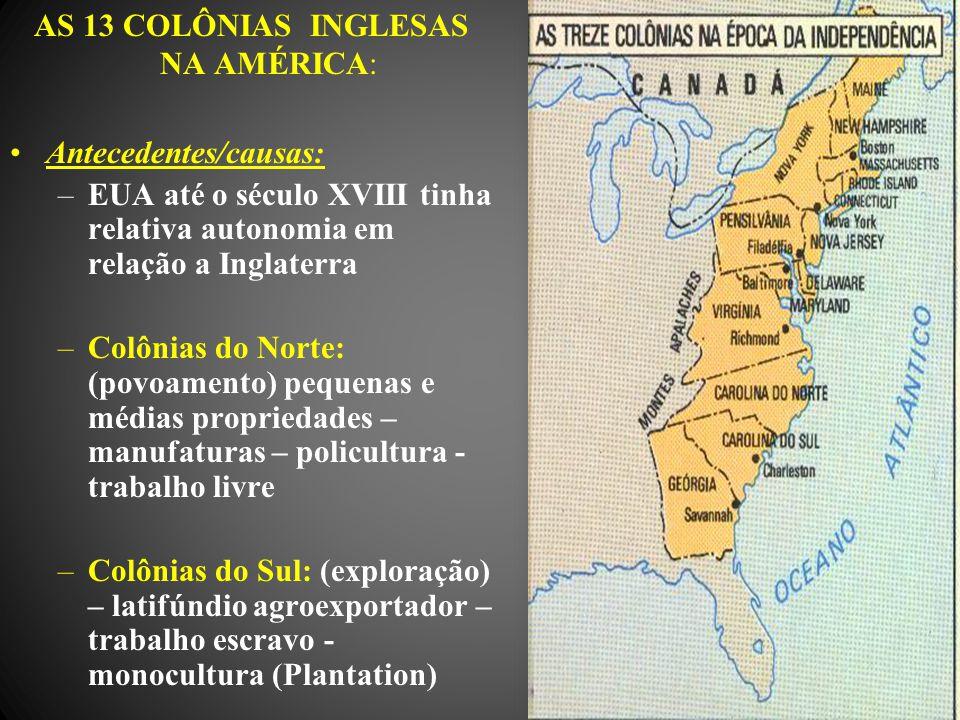 AS 13 COLÔNIAS INGLESAS NA AMÉRICA: Antecedentes/causas: –EUA até o século XVIII tinha relativa autonomia em relação a Inglaterra –Colônias do Norte: (povoamento) pequenas e médias propriedades – manufaturas – policultura - trabalho livre –Colônias do Sul: (exploração) – latifúndio agroexportador – trabalho escravo - monocultura (Plantation)