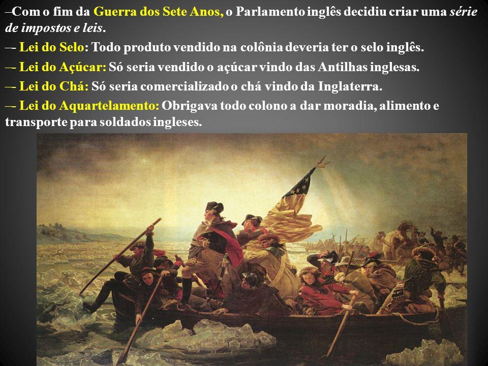 –Com o fim da Guerra dos Sete Anos, o Parlamento inglês decidiu criar uma série de impostos e leis. –- Lei do Selo: Todo produto vendido na colônia de
